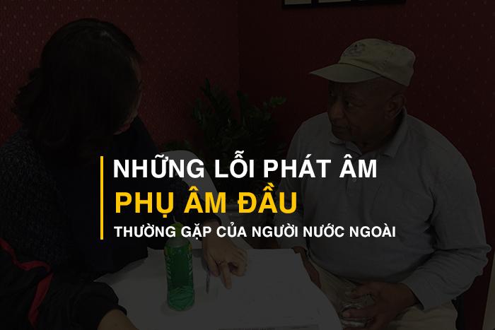 Những lỗi phát âm phụ âm đầu thường gặp của người nước ngoài học tiếng Việt